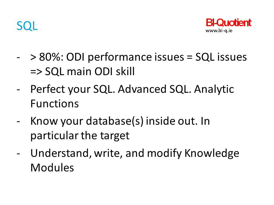 SQL -> 80%: ODI performance issues = SQL issues => SQL main ODI skill -Perfect your SQL. Advanced SQL. Analytic Functions -Know your database(s) insid