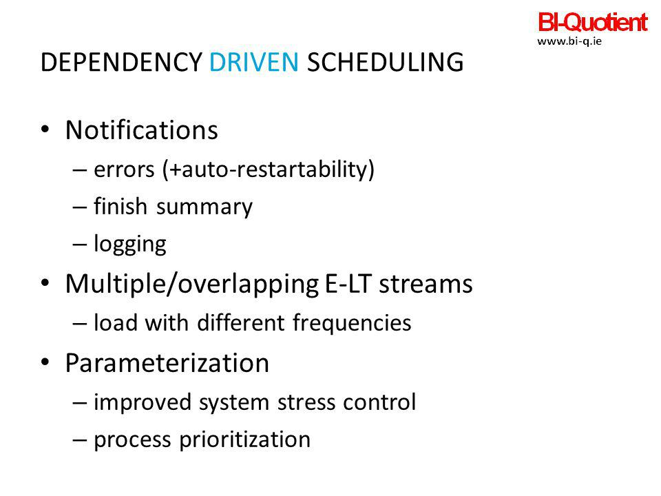 DEPENDENCY DRIVEN SCHEDULING Notifications – errors (+auto-restartability) – finish summary – logging Multiple/overlapping E-LT streams – load with di