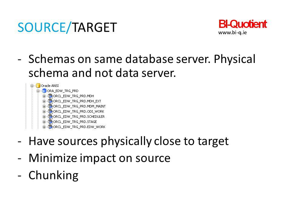 SOURCE/TARGET -Schemas on same database server. Physical schema and not data server. -Have sources physically close to target -Minimize impact on sour