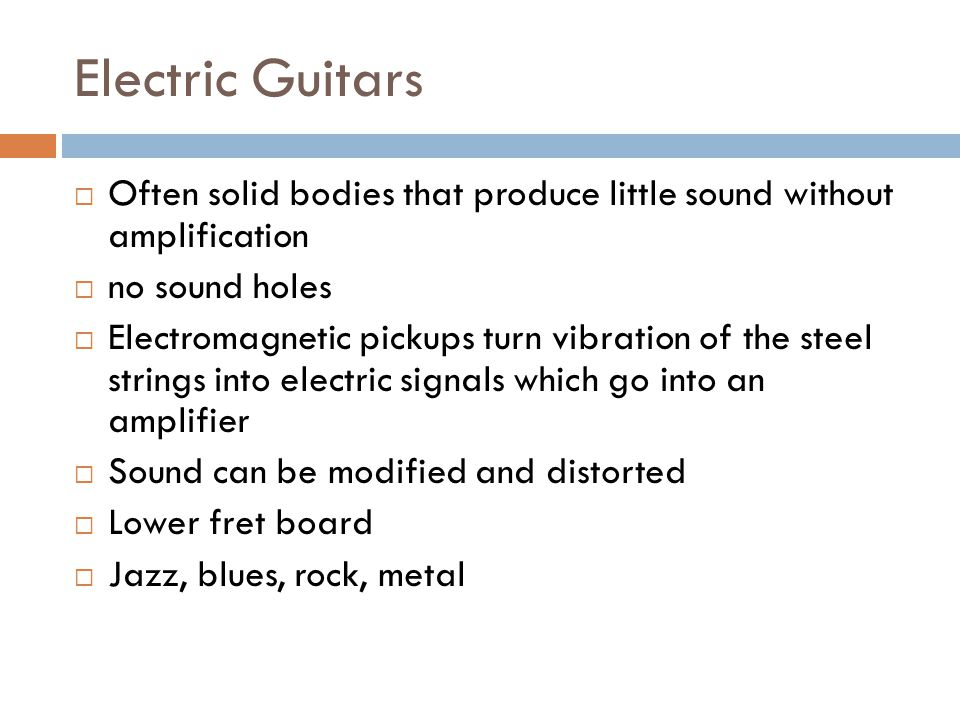 Electric Guitars Often solid bodies that produce little sound without amplification no sound holes Electromagnetic pickups turn vibration of the steel strings into electric signals which go into an amplifier Sound can be modified and distorted Lower fret board Jazz, blues, rock, metal