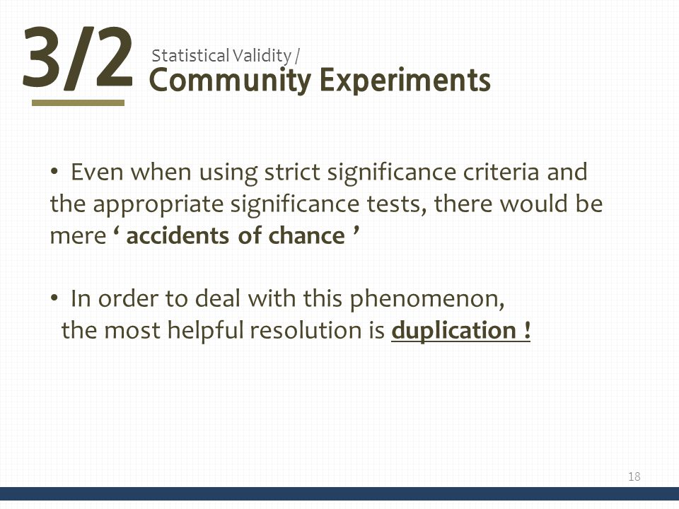 3/2 Community Experiments Statistical Validity / Even when using strict significance criteria and the appropriate significance tests, there would be mere accidents of chance In order to deal with this phenomenon, the most helpful resolution is duplication .