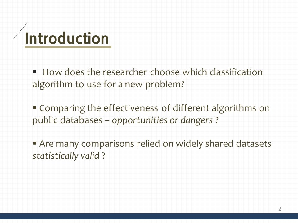 Introduction How does the researcher choose which classification algorithm to use for a new problem? Comparing the effectiveness of different algorith