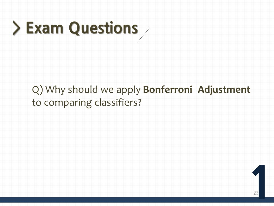 > Exam Questions 1 Q) Why should we apply Bonferroni Adjustment to comparing classifiers? 23