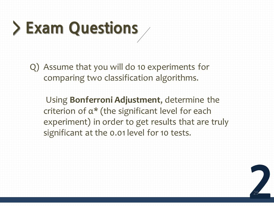 > Exam Questions 2 Q)Assume that you will do 10 experiments for comparing two classification algorithms.