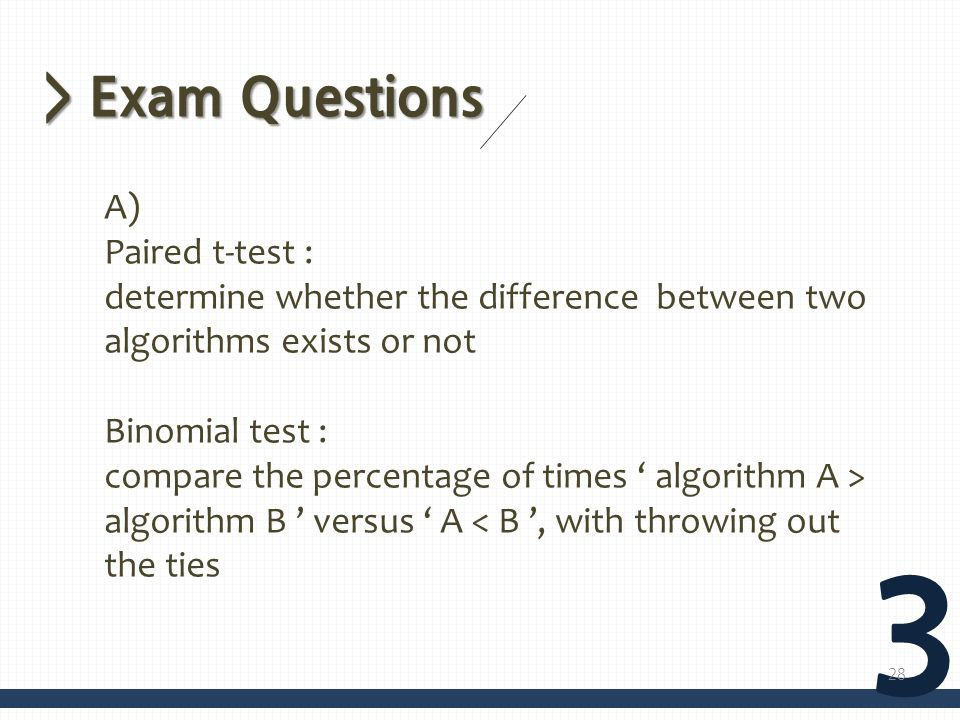 > Exam Questions 3 A) Paired t-test : determine whether the difference between two algorithms exists or not Binomial test : compare the percentage of times algorithm A > algorithm B versus A < B, with throwing out the ties 28