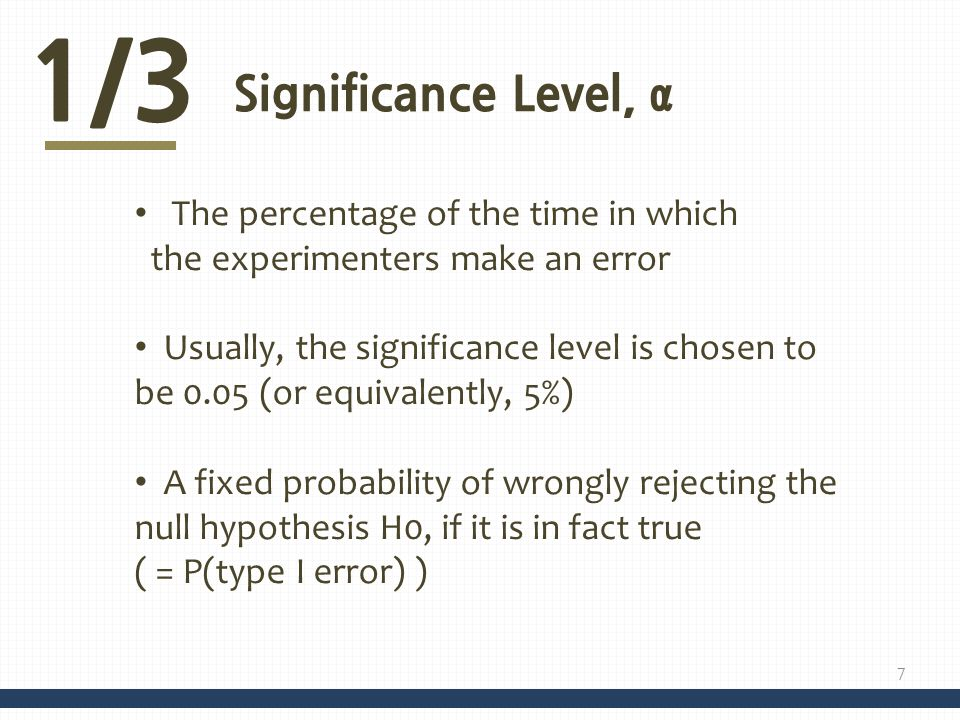 1/3 Significance Level, α The percentage of the time in which the experimenters make an error Usually, the significance level is chosen to be 0.05 (or equivalently, 5%) A fixed probability of wrongly rejecting the null hypothesis H0, if it is in fact true ( = P(type I error) ) 7
