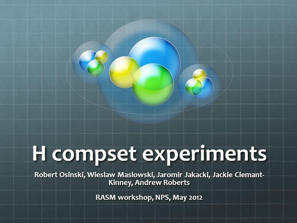 H compset experiments Robert Osinski, Wieslaw Maslowski, Jaromir Jakacki, Jackie Clemant- Kinney, Andrew Roberts RASM workshop, NPS, May 2012