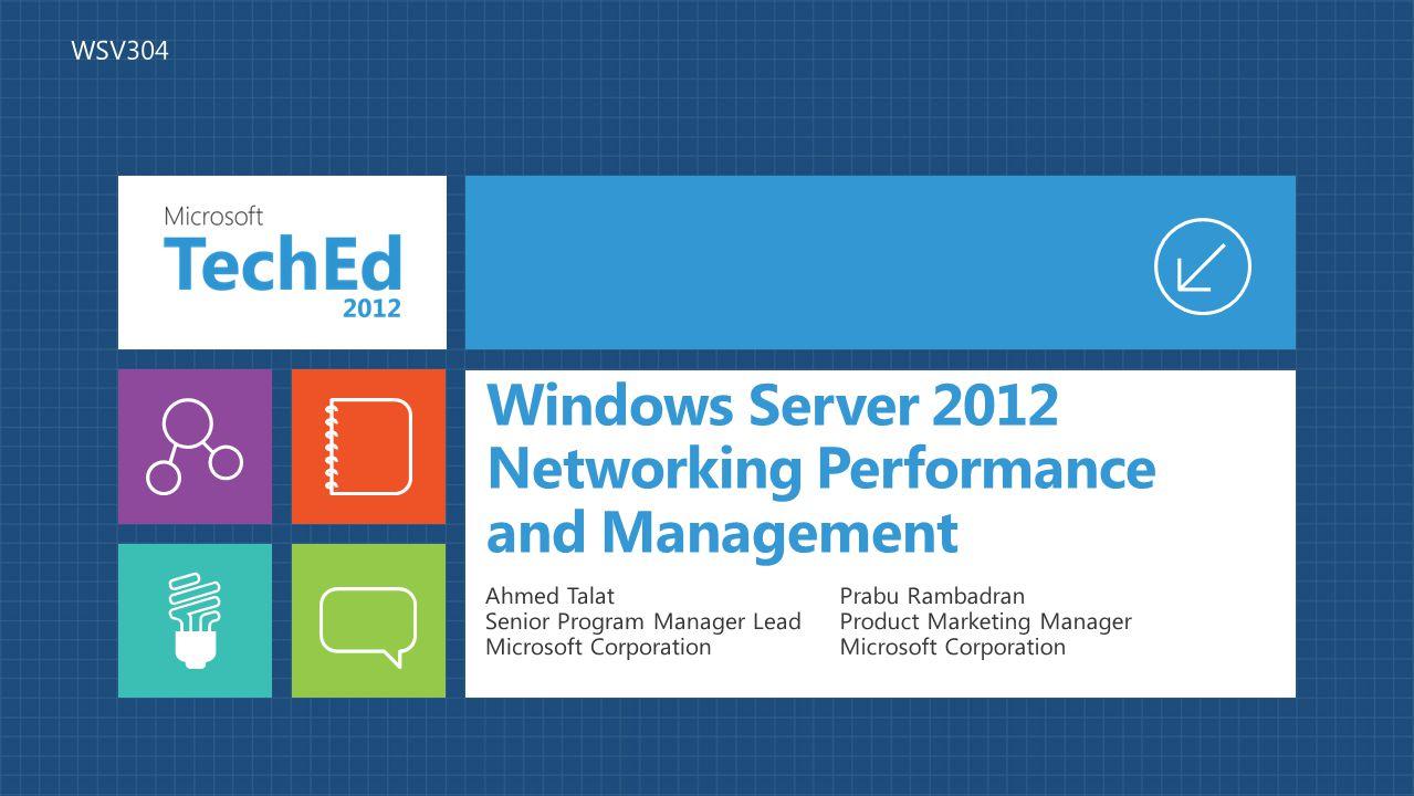 Windows Server 2012 Networking Performance and Management Ahmed Talat Senior Program Manager Lead Microsoft Corporation Prabu Rambadran Product Marketing Manager Microsoft Corporation WSV304