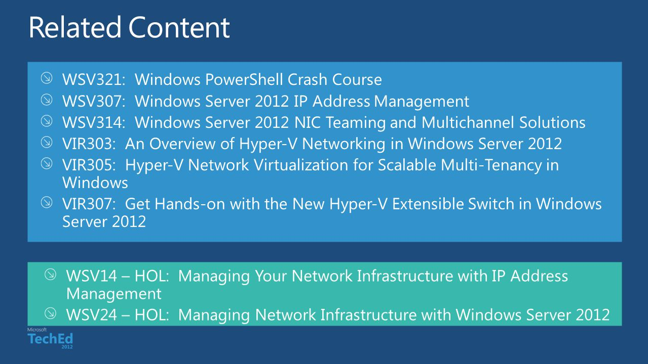 WSV321: Windows PowerShell Crash Course WSV307: Windows Server 2012 IP Address Management WSV314: Windows Server 2012 NIC Teaming and Multichannel Solutions VIR303: An Overview of Hyper-V Networking in Windows Server 2012 VIR305: Hyper-V Network Virtualization for Scalable Multi-Tenancy in Windows VIR307: Get Hands-on with the New Hyper-V Extensible Switch in Windows Server 2012 WSV14 – HOL: Managing Your Network Infrastructure with IP Address Management WSV24 – HOL: Managing Network Infrastructure with Windows Server 2012