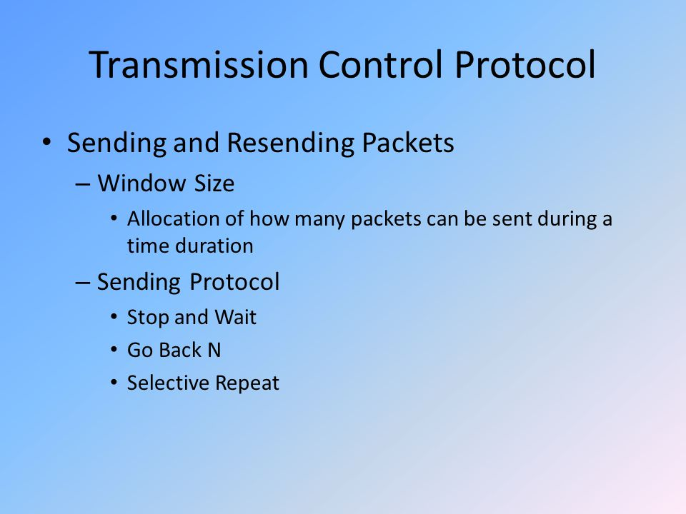 Transmission Control Protocol Sending and Resending Packets – Window Size Allocation of how many packets can be sent during a time duration – Sending Protocol Stop and Wait Go Back N Selective Repeat