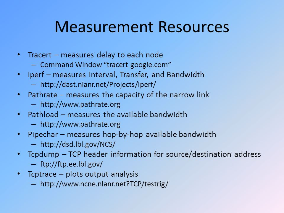 Measurement Resources Tracert – measures delay to each node – Command Window tracert google.com Iperf – measures Interval, Transfer, and Bandwidth – http://dast.nlanr.net/Projects/Iperf/ Pathrate – measures the capacity of the narrow link – http://www.pathrate.org Pathload – measures the available bandwidth – http://www.pathrate.org Pipechar – measures hop-by-hop available bandwidth – http://dsd.lbl.gov/NCS/ Tcpdump – TCP header information for source/destination address – ftp://ftp.ee.lbl.gov/ Tcptrace – plots output analysis – http://www.ncne.nlanr.net TCP/testrig/