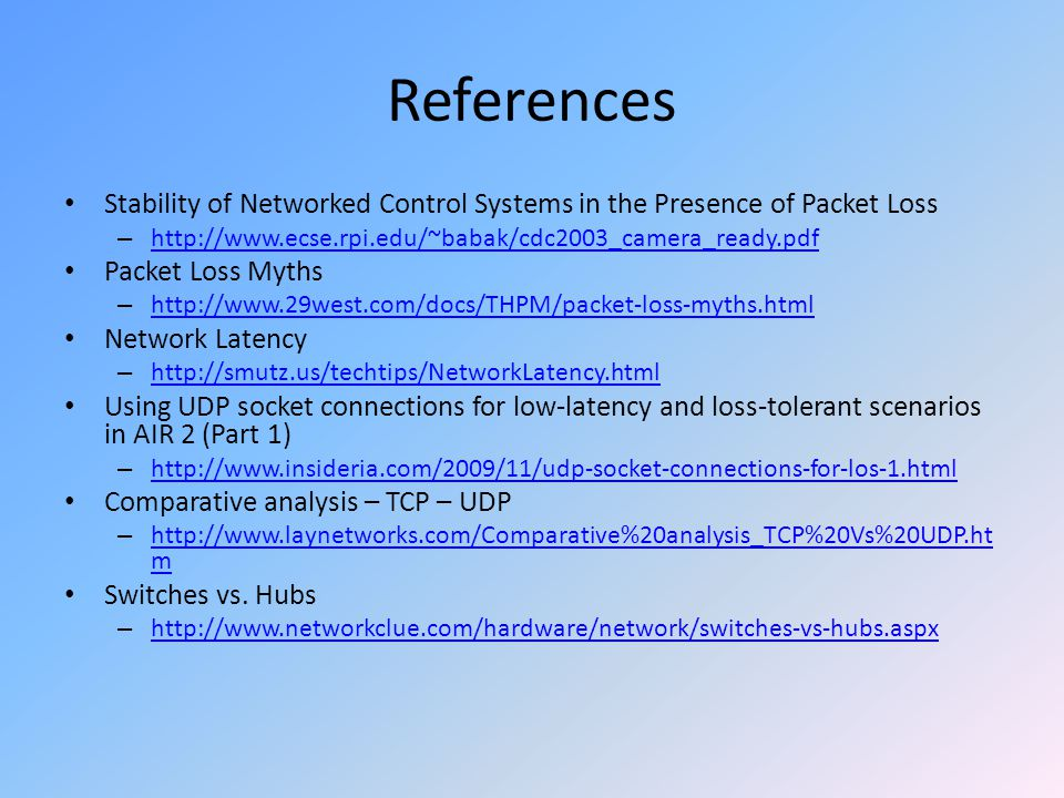 References Stability of Networked Control Systems in the Presence of Packet Loss – http://www.ecse.rpi.edu/~babak/cdc2003_camera_ready.pdf http://www.ecse.rpi.edu/~babak/cdc2003_camera_ready.pdf Packet Loss Myths – http://www.29west.com/docs/THPM/packet-loss-myths.html http://www.29west.com/docs/THPM/packet-loss-myths.html Network Latency – http://smutz.us/techtips/NetworkLatency.html http://smutz.us/techtips/NetworkLatency.html Using UDP socket connections for low-latency and loss-tolerant scenarios in AIR 2 (Part 1) – http://www.insideria.com/2009/11/udp-socket-connections-for-los-1.html http://www.insideria.com/2009/11/udp-socket-connections-for-los-1.html Comparative analysis – TCP – UDP – http://www.laynetworks.com/Comparative%20analysis_TCP%20Vs%20UDP.ht m http://www.laynetworks.com/Comparative%20analysis_TCP%20Vs%20UDP.ht m Switches vs.