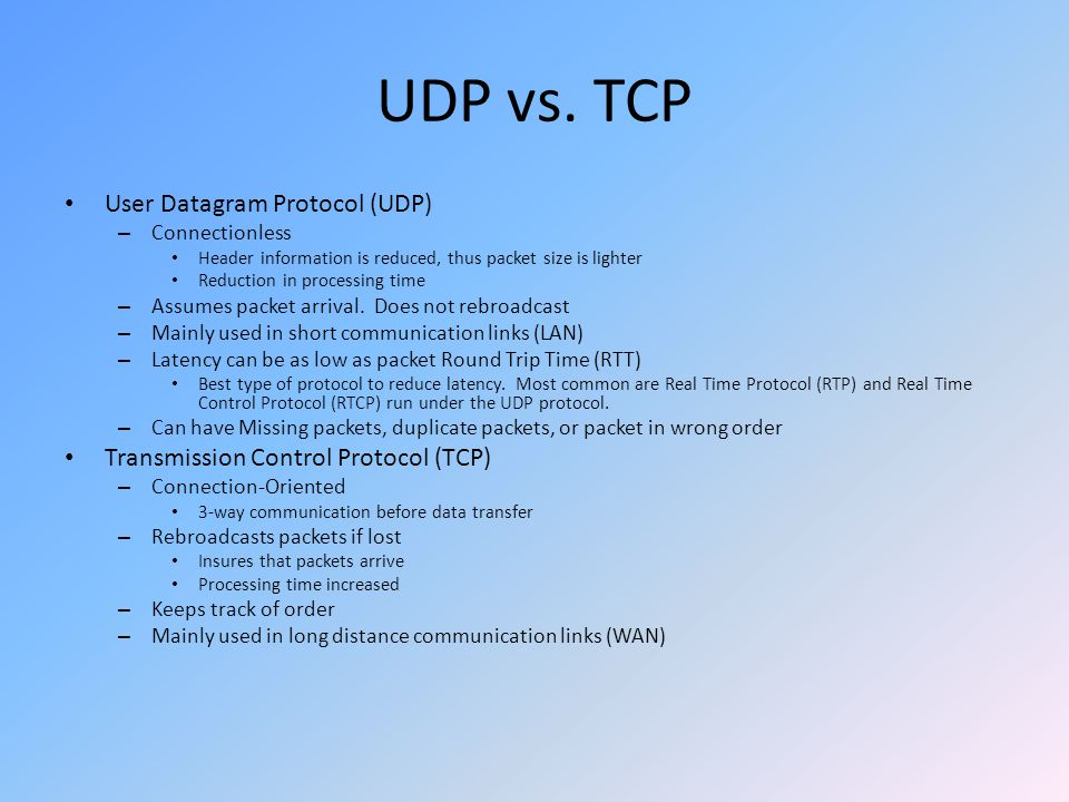 UDP vs. TCP User Datagram Protocol (UDP) – Connectionless Header information is reduced, thus packet size is lighter Reduction in processing time – As