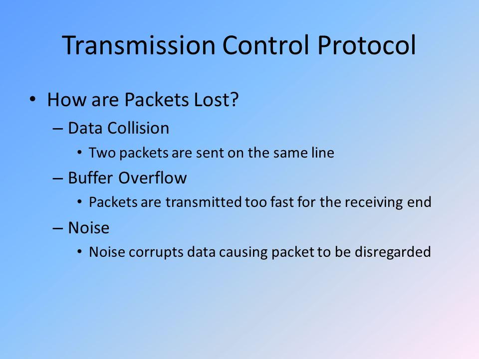 Transmission Control Protocol How are Packets Lost? – Data Collision Two packets are sent on the same line – Buffer Overflow Packets are transmitted t