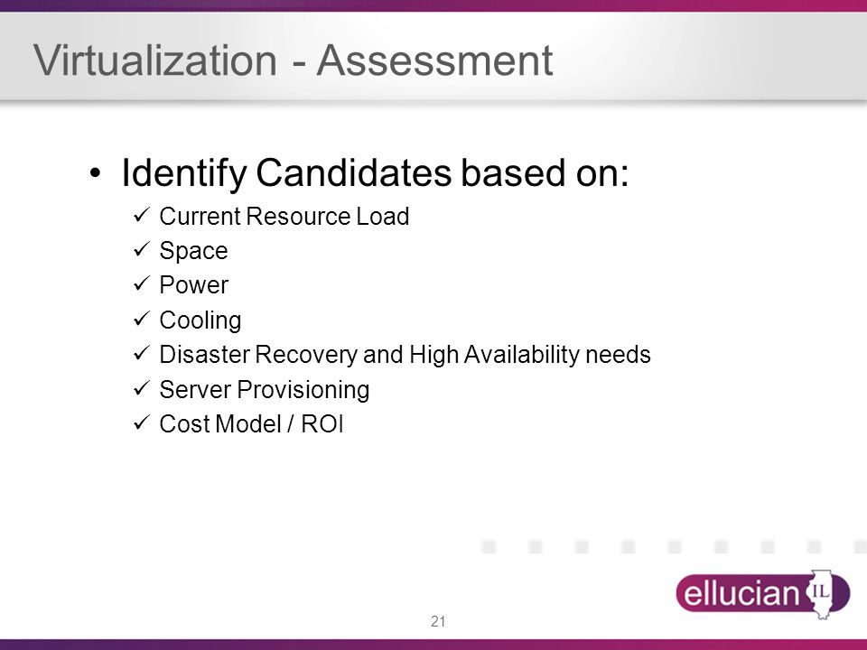 21 Identify Candidates based on: Current Resource Load Space Power Cooling Disaster Recovery and High Availability needs Server Provisioning Cost Mode