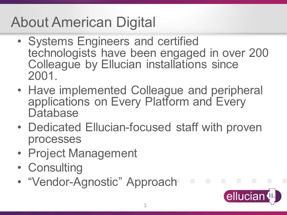 3 About American Digital Systems Engineers and certified technologists have been engaged in over 200 Colleague by Ellucian installations since 2001. H