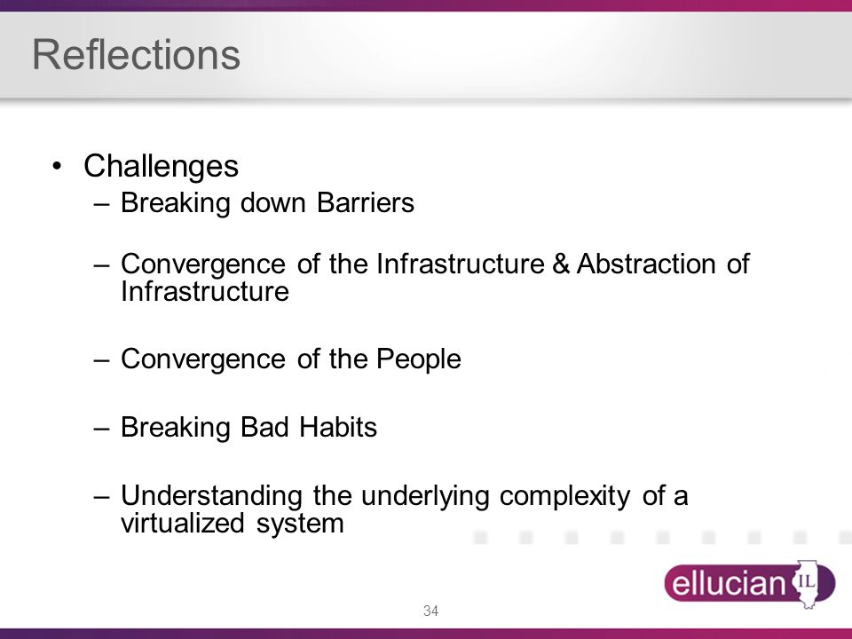 34 Reflections Challenges –Breaking down Barriers –Convergence of the Infrastructure & Abstraction of Infrastructure –Convergence of the People –Break