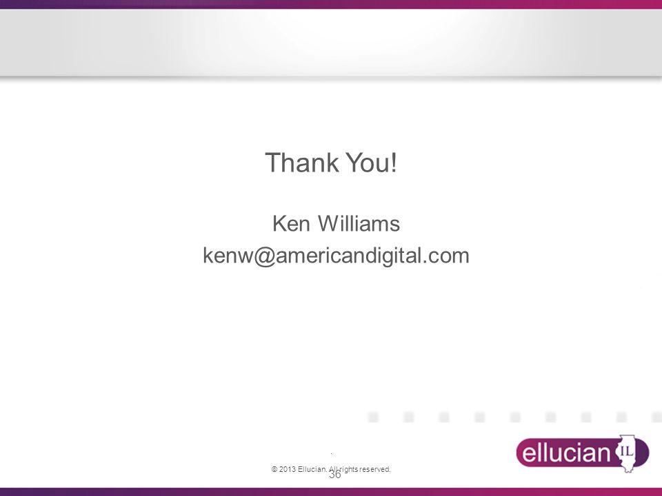 36 Thank You! Ken Williams kenw@americandigital.com. © 2013 Ellucian. All rights reserved.