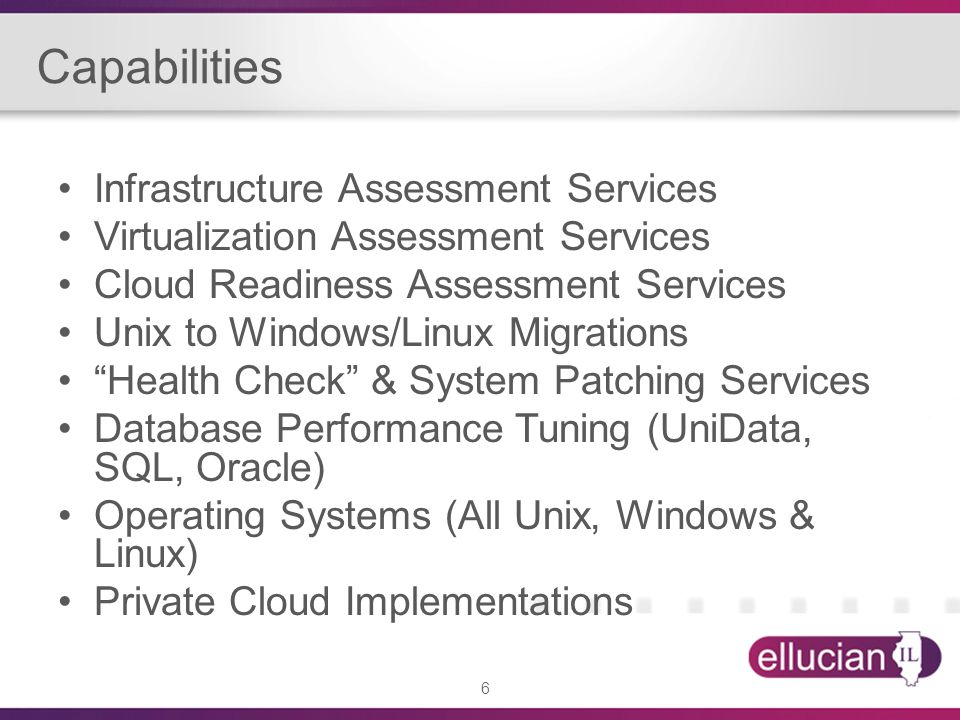 6 Capabilities Infrastructure Assessment Services Virtualization Assessment Services Cloud Readiness Assessment Services Unix to Windows/Linux Migrati