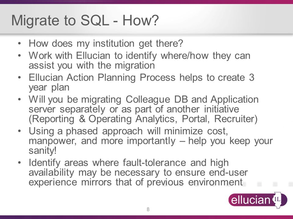 8 Migrate to SQL - How? How does my institution get there? Work with Ellucian to identify where/how they can assist you with the migration Ellucian Ac