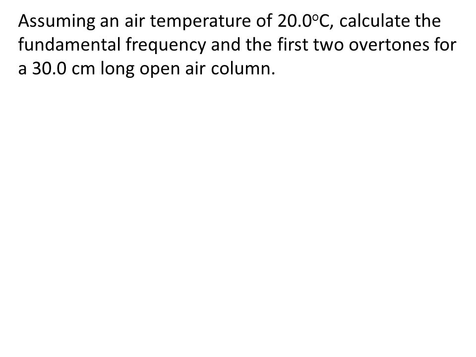 Assuming an air temperature of 20.0 o C, calculate the fundamental frequency and the first two overtones for a 30.0 cm long open air column.