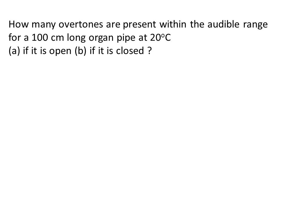 How many overtones are present within the audible range for a 100 cm long organ pipe at 20 o C (a) if it is open (b) if it is closed