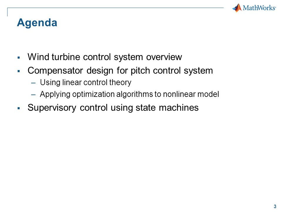 3 Agenda Wind turbine control system overview Compensator design for pitch control system –Using linear control theory –Applying optimization algorithms to nonlinear model Supervisory control using state machines