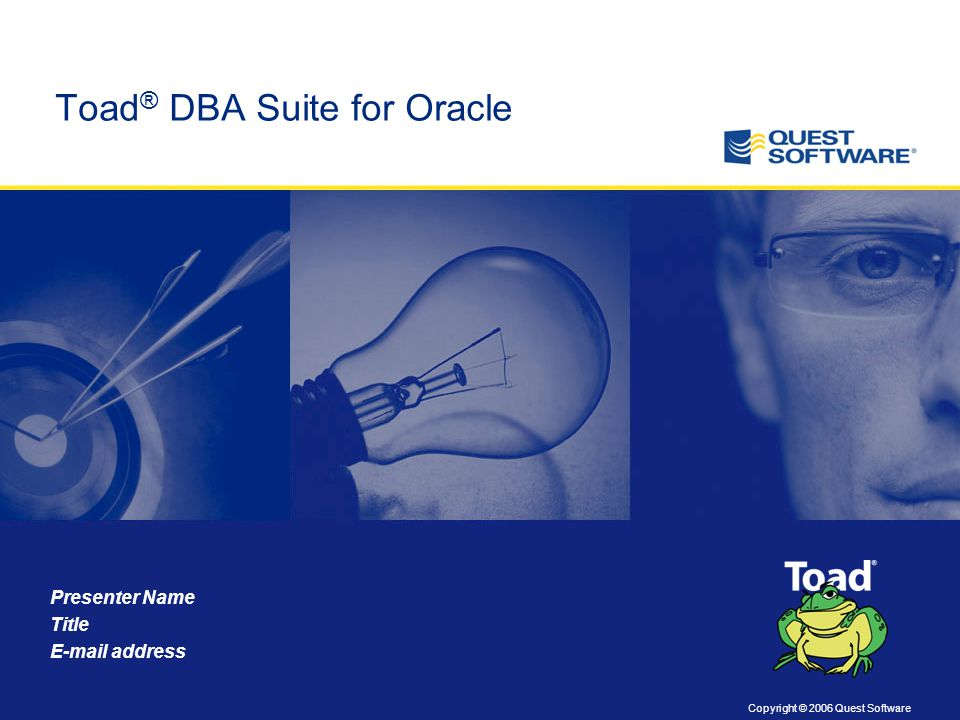 Copyright © 2006 Quest Software Presenter Name Title E-mail address Toad ® DBA Suite for Oracle