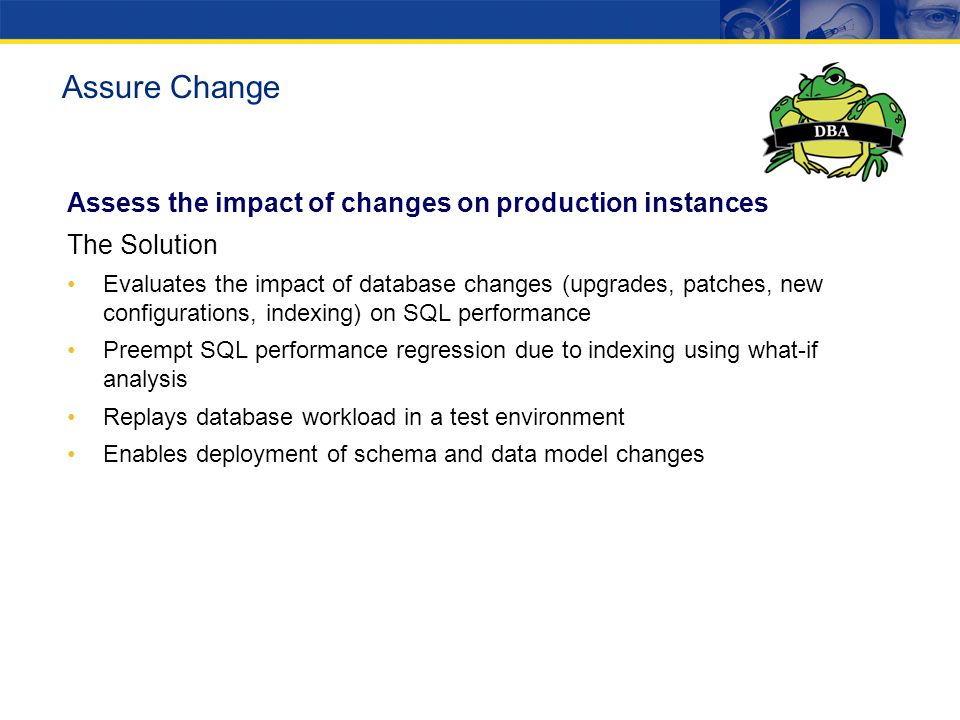 Assess the impact of changes on production instances The Solution Evaluates the impact of database changes (upgrades, patches, new configurations, ind