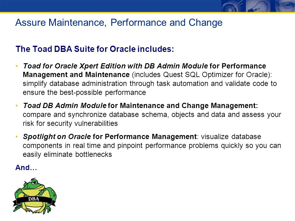 The Toad DBA Suite for Oracle includes: Toad for Oracle Xpert Edition with DB Admin Module for Performance Management and Maintenance (includes Quest SQL Optimizer for Oracle): simplify database administration through task automation and validate code to ensure the best-possible performance Toad DB Admin Module for Maintenance and Change Management: compare and synchronize database schema, objects and data and assess your risk for security vulnerabilities Spotlight on Oracle for Performance Management: visualize database components in real time and pinpoint performance problems quickly so you can easily eliminate bottlenecks And… Assure Maintenance, Performance and Change