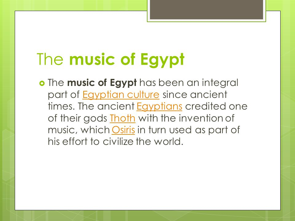 The music of Egypt The music of Egypt has been an integral part of Egyptian culture since ancient times.