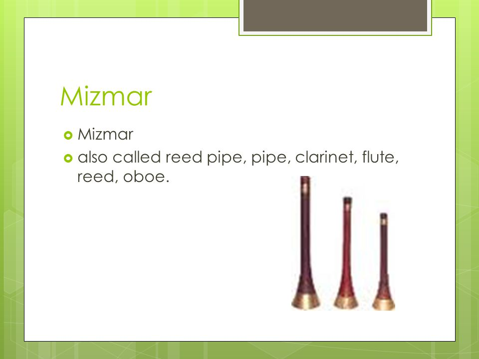 Mizmar also called reed pipe, pipe, clarinet, flute, reed, oboe.