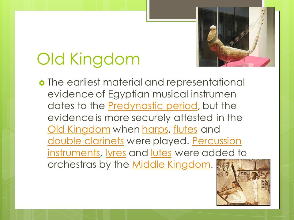 Old Kingdom The earliest material and representational evidence of Egyptian musical instrumen dates to the Predynastic period, but the evidence is more securely attested in the Old Kingdom when harps, flutes and double clarinets were played.