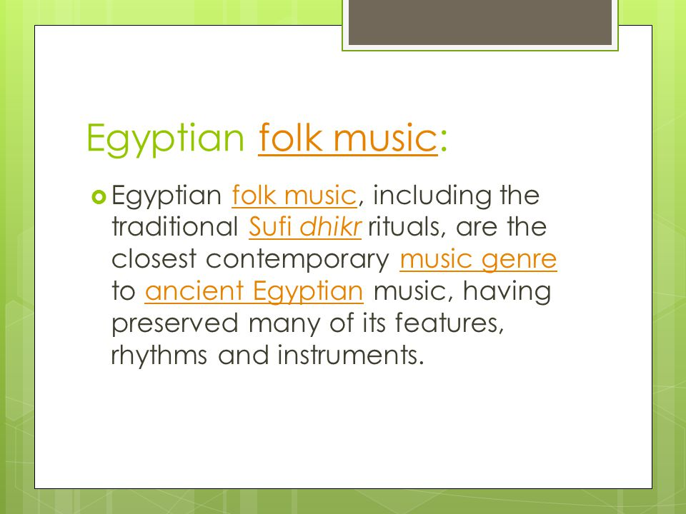 Egyptian folk music:folk music Egyptian folk music, including the traditional Sufi dhikr rituals, are the closest contemporary music genre to ancient Egyptian music, having preserved many of its features, rhythms and instruments.folk musicSufi dhikrmusic genreancient Egyptian