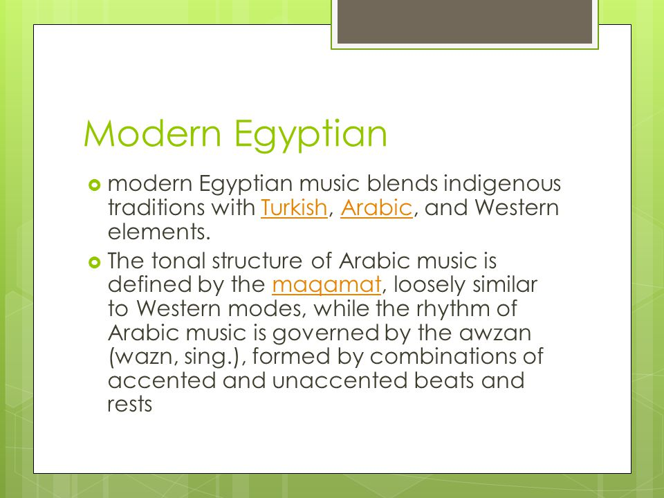 Modern Egyptian modern Egyptian music blends indigenous traditions with Turkish, Arabic, and Western elements.TurkishArabic The tonal structure of Arabic music is defined by the maqamat, loosely similar to Western modes, while the rhythm of Arabic music is governed by the awzan (wazn, sing.), formed by combinations of accented and unaccented beats and restsmaqamat