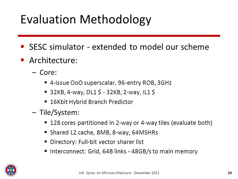 24 Evaluation Methodology SESC simulator - extended to model our scheme Architecture: –Core: 4-issue OoO superscalar, 96-entry ROB, 3GHz 32KB, 4-way,