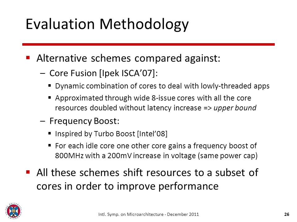 26 Evaluation Methodology Alternative schemes compared against: –Core Fusion [Ipek ISCA07]: Dynamic combination of cores to deal with lowly-threaded a