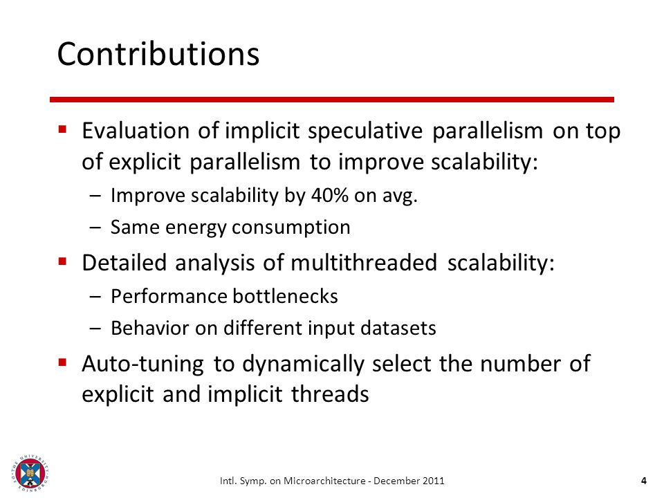 Intl. Symp. on Microarchitecture - December 20114 Contributions Evaluation of implicit speculative parallelism on top of explicit parallelism to impro