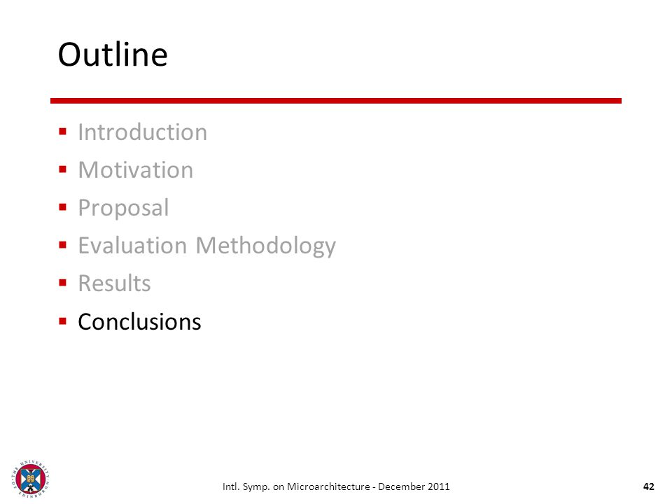 Intl. Symp. on Microarchitecture - December 201142 Outline Introduction Motivation Proposal Evaluation Methodology Results Conclusions
