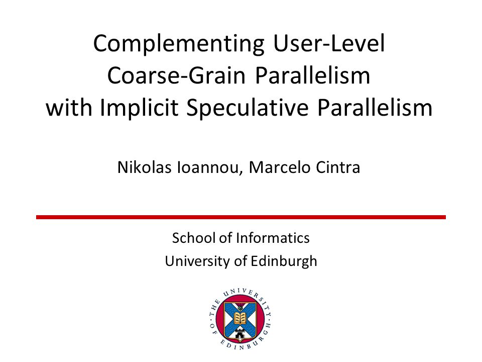 Complementing User-Level Coarse-Grain Parallelism with Implicit Speculative Parallelism Nikolas Ioannou, Marcelo Cintra School of Informatics Universi