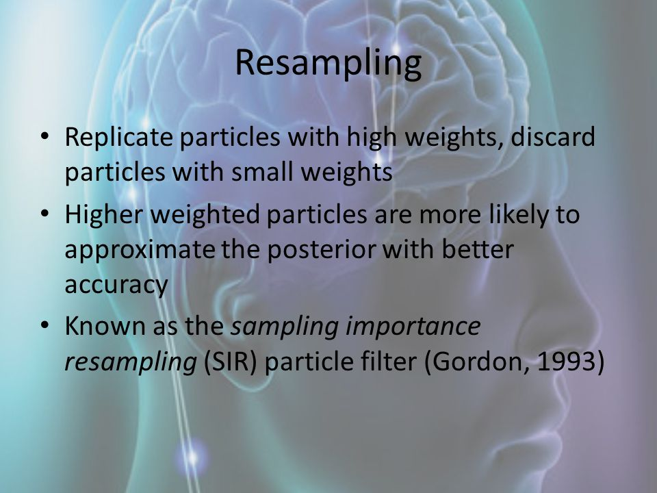 Resampling Replicate particles with high weights, discard particles with small weights Higher weighted particles are more likely to approximate the po