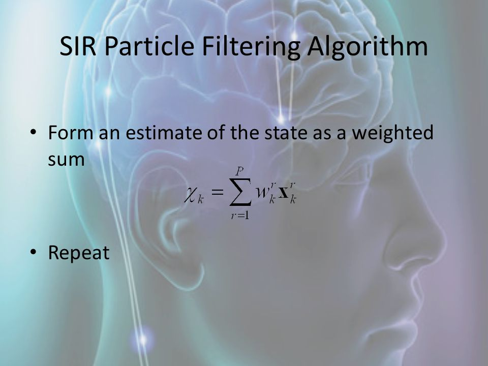 SIR Particle Filtering Algorithm Form an estimate of the state as a weighted sum Repeat
