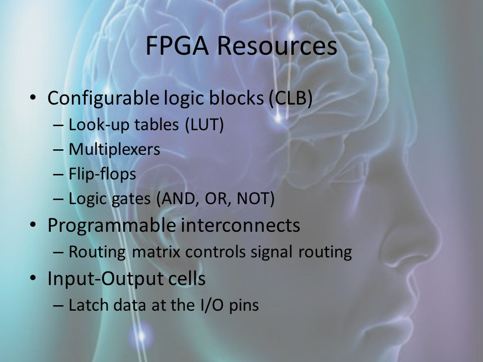 FPGA Resources Configurable logic blocks (CLB) – Look-up tables (LUT) – Multiplexers – Flip-flops – Logic gates (AND, OR, NOT) Programmable interconne