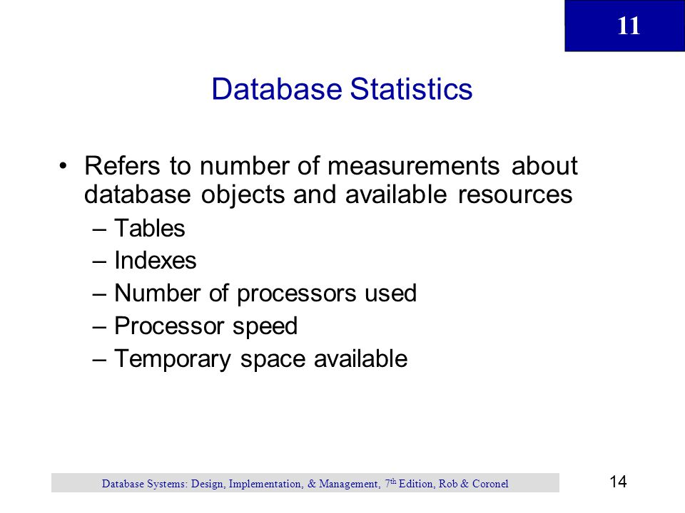11 14 Database Systems: Design, Implementation, & Management, 7 th Edition, Rob & Coronel Database Statistics Refers to number of measurements about d