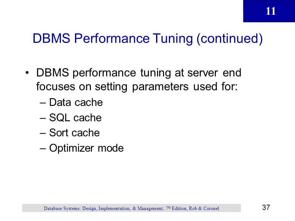 11 37 Database Systems: Design, Implementation, & Management, 7 th Edition, Rob & Coronel DBMS Performance Tuning (continued) DBMS performance tuning