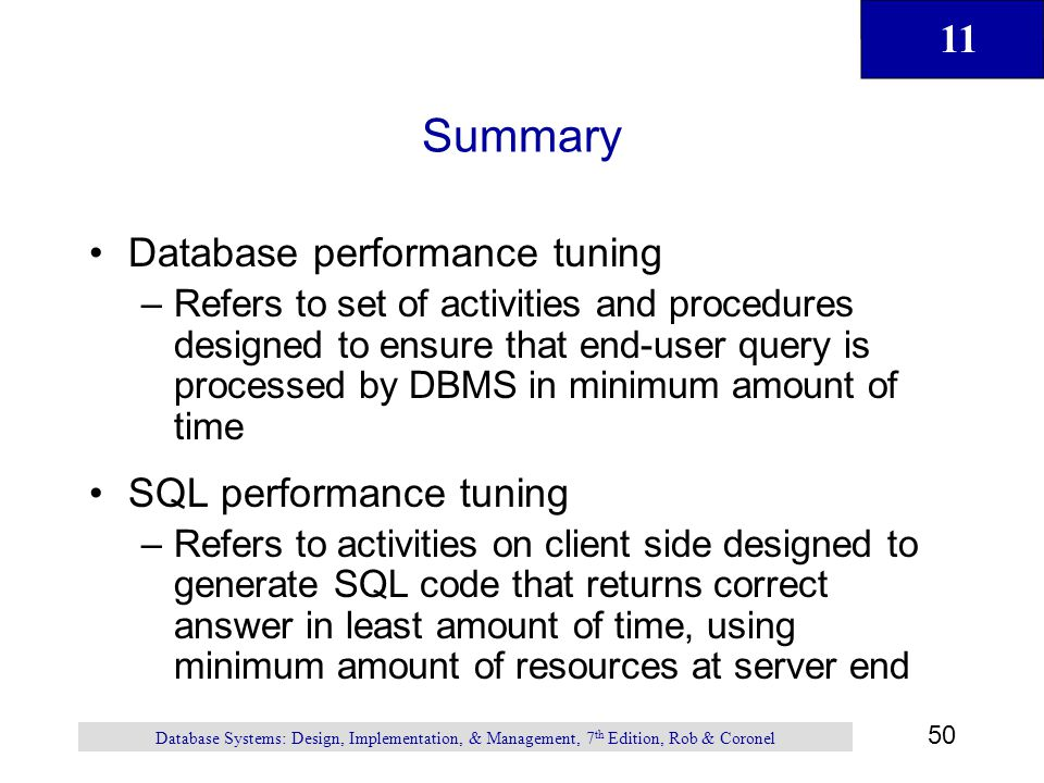 11 50 Database Systems: Design, Implementation, & Management, 7 th Edition, Rob & Coronel Summary Database performance tuning –Refers to set of activi