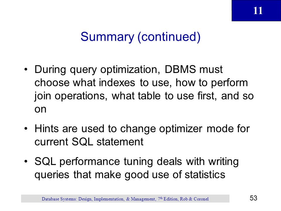 11 53 Database Systems: Design, Implementation, & Management, 7 th Edition, Rob & Coronel Summary (continued) During query optimization, DBMS must cho