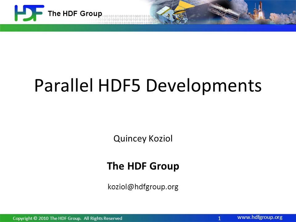 www.hdfgroup.org The HDF Group Parallel HDF5 Developments 1 Copyright © 2010 The HDF Group. All Rights Reserved Quincey Koziol The HDF Group koziol@hd