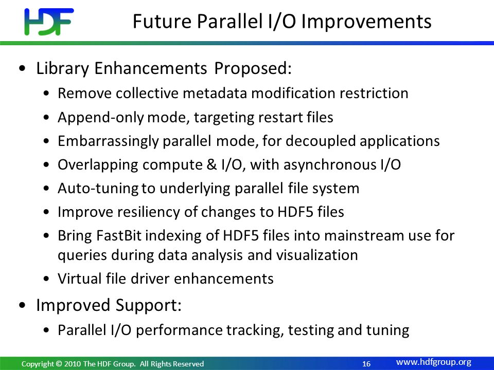 16 Library Enhancements Proposed: Remove collective metadata modification restriction Append-only mode, targeting restart files Embarrassingly parallel mode, for decoupled applications Overlapping compute & I/O, with asynchronous I/O Auto-tuning to underlying parallel file system Improve resiliency of changes to HDF5 files Bring FastBit indexing of HDF5 files into mainstream use for queries during data analysis and visualization Virtual file driver enhancements Improved Support: Parallel I/O performance tracking, testing and tuning Future Parallel I/O Improvements Copyright © 2010 The HDF Group.