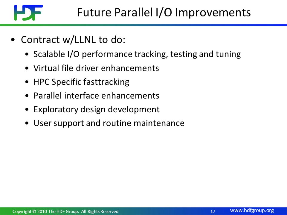 www.hdfgroup.org 17 Contract w/LLNL to do: Scalable I/O performance tracking, testing and tuning Virtual file driver enhancements HPC Specific fast­tr